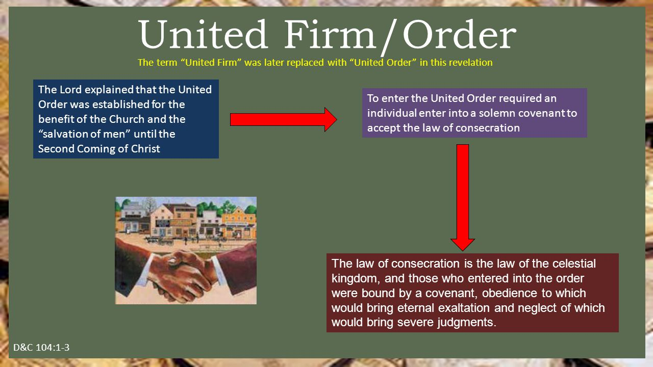 The Lord explained that the United Order was established for the benefit of the Church and the salvation of men until the Second Coming of Christ United Firm/Order D&C 104:1-3 To enter the United Order required an individual enter into a solemn covenant to accept the law of consecration The term United Firm was later replaced with United Order in this revelation The law of consecration is the law of the celestial kingdom, and those who entered into the order were bound by a covenant, obedience to which would bring eternal exaltation and neglect of which would bring severe judgments.
