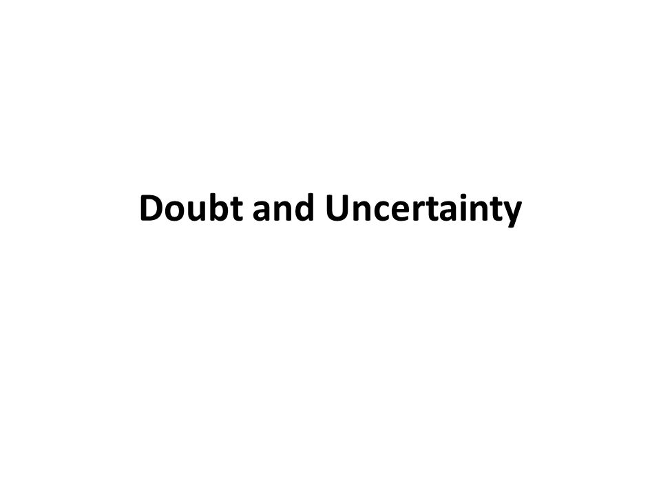 Doubt and Uncertainty