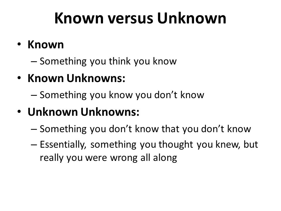Known versus Unknown Known – Something you think you know Known Unknowns: – Something you know you don't know Unknown Unknowns: – Something you don't