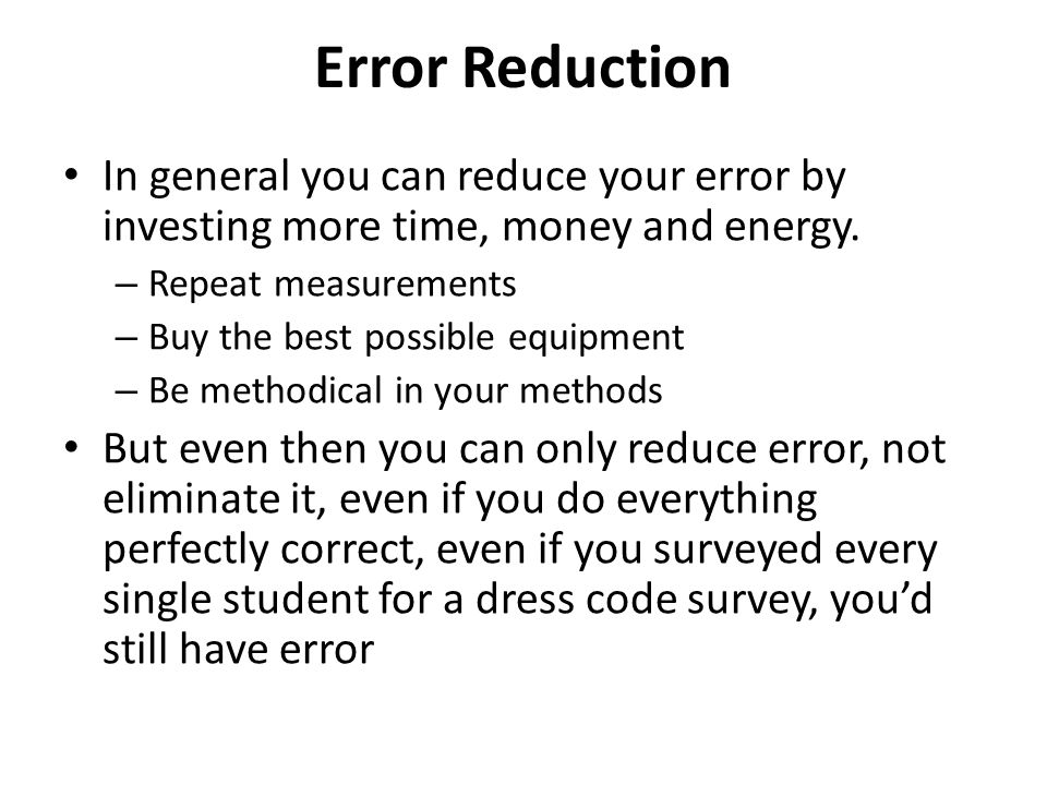 Error Reduction In general you can reduce your error by investing more time, money and energy. – Repeat measurements – Buy the best possible equipment