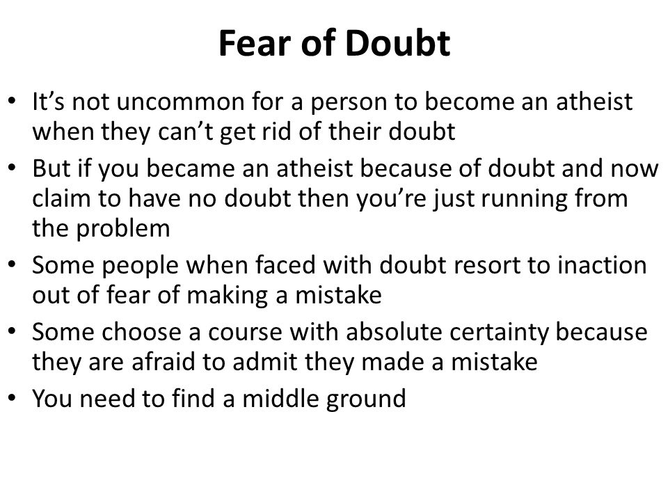 Fear of Doubt It's not uncommon for a person to become an atheist when they can't get rid of their doubt But if you became an atheist because of doubt
