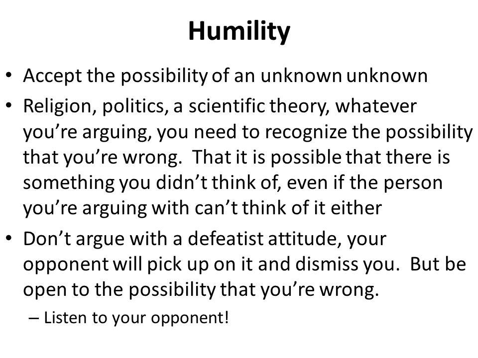 Humility Accept the possibility of an unknown unknown Religion, politics, a scientific theory, whatever you're arguing, you need to recognize the poss