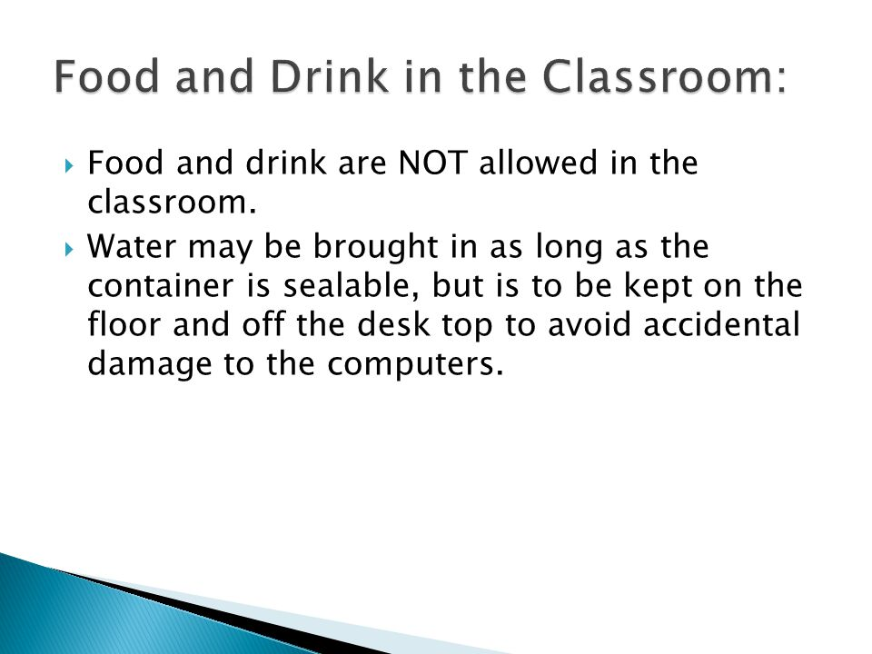 Food and drink are NOT allowed in the classroom.