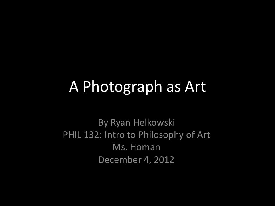 A Photograph as Art By Ryan Helkowski PHIL 132: Intro to Philosophy of Art Ms. Homan December 4, 2012