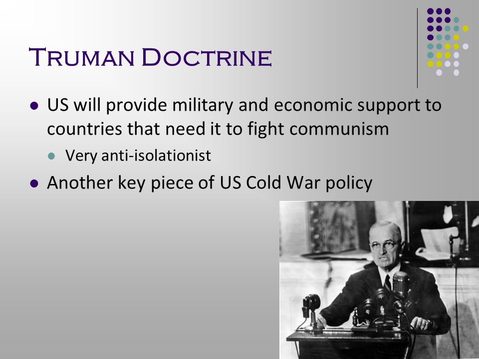 Truman Doctrine US will provide military and economic support to countries that need it to fight communism Very anti-isolationist Another key piece of