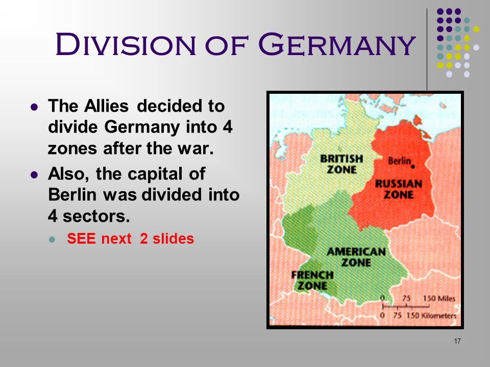17 Division of Germany The Allies decided to divide Germany into 4 zones after the war. Also, the capital of Berlin was divided into 4 sectors. SEE ne