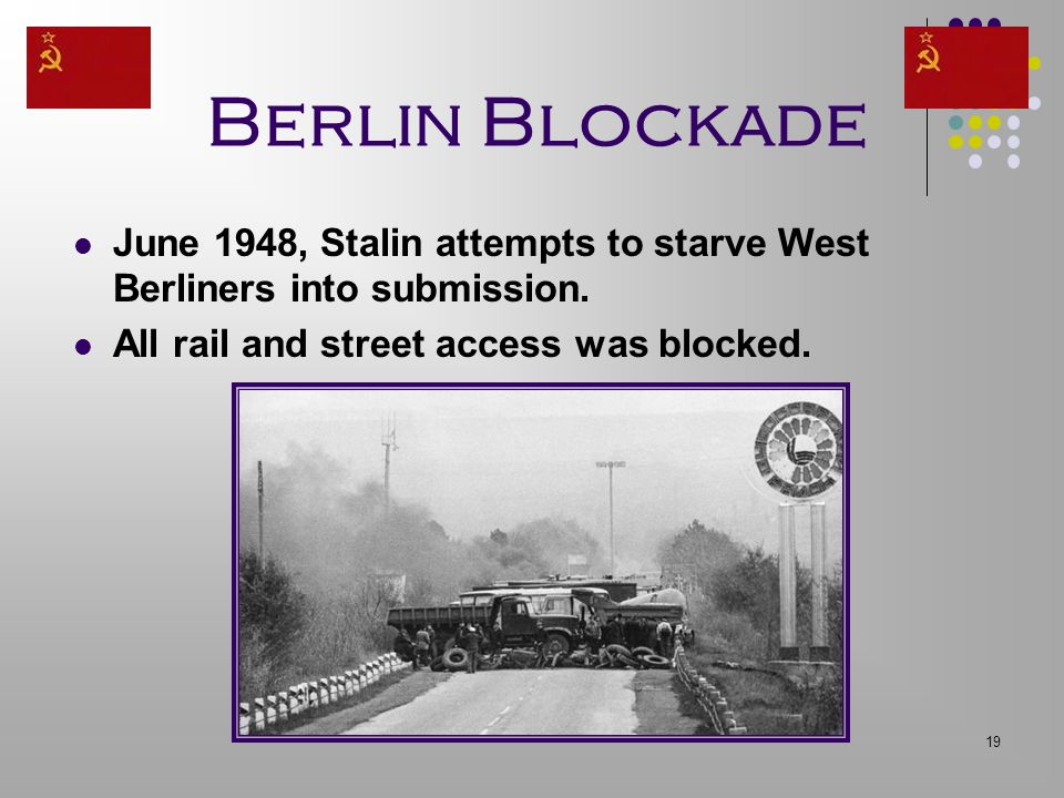 19 Berlin Blockade June 1948, Stalin attempts to starve West Berliners into submission. All rail and street access was blocked.