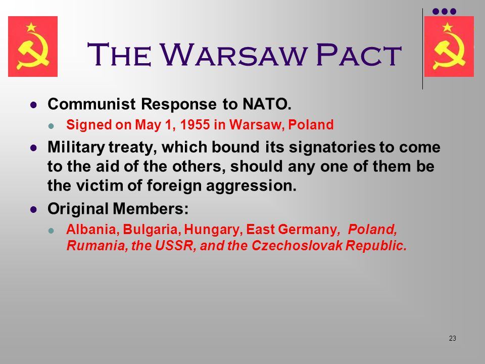 23 The Warsaw Pact Communist Response to NATO. Signed on May 1, 1955 in Warsaw, Poland Military treaty, which bound its signatories to come to the aid
