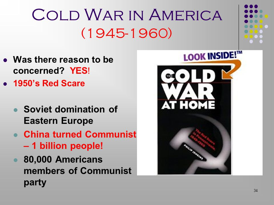 34 Cold War in America (1945-1960) Was there reason to be concerned? YES ! 1950's Red Scare Soviet domination of Eastern Europe China turned Communist
