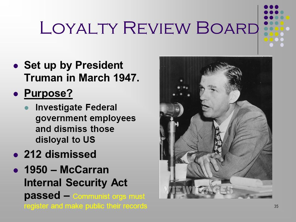 35 Loyalty Review Board Set up by President Truman in March 1947. Purpose? Investigate Federal government employees and dismiss those disloyal to US 2