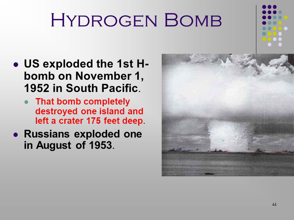 44 Hydrogen Bomb US exploded the 1st H- bomb on November 1, 1952 in South Pacific. That bomb completely destroyed one island and left a crater 175 fee