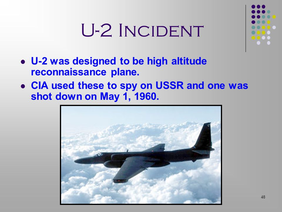 48 U-2 Incident U-2 was designed to be high altitude reconnaissance plane. CIA used these to spy on USSR and one was shot down on May 1, 1960.