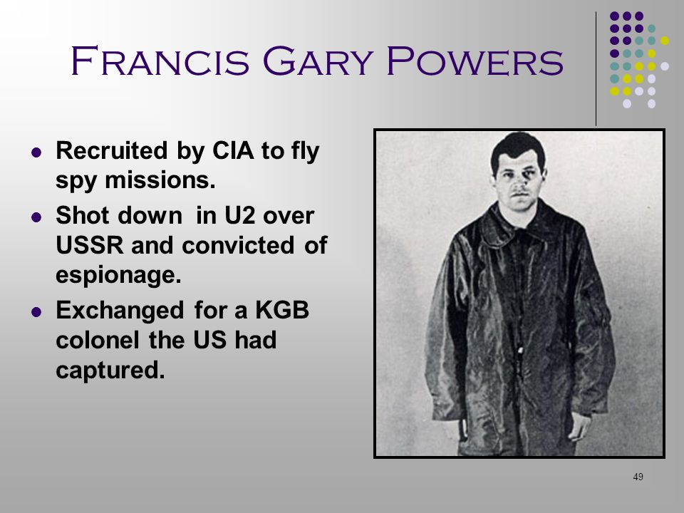 49 Francis Gary Powers Recruited by CIA to fly spy missions. Shot down in U2 over USSR and convicted of espionage. Exchanged for a KGB colonel the US