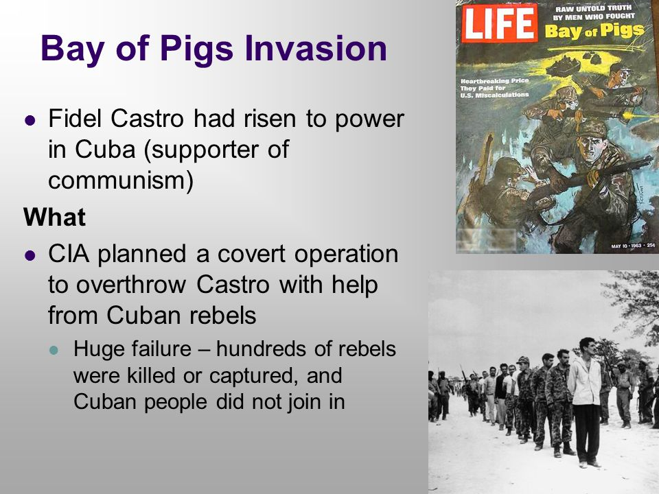 Bay of Pigs Invasion Fidel Castro had risen to power in Cuba (supporter of communism) What CIA planned a covert operation to overthrow Castro with hel