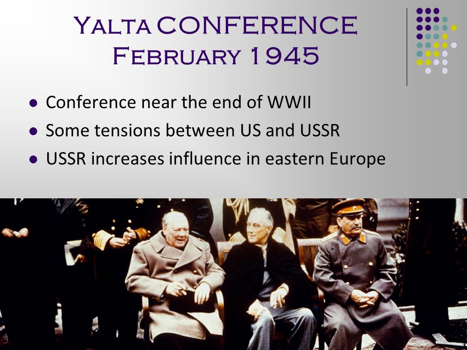 Yalta CONFERENCE February 1945 Conference near the end of WWII Some tensions between US and USSR USSR increases influence in eastern Europe 6