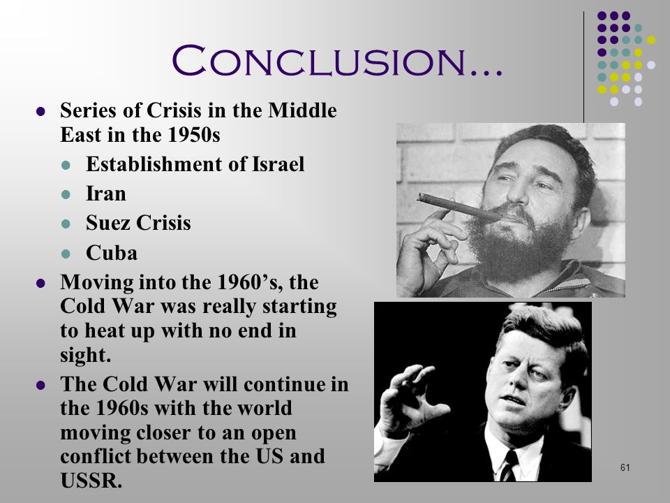 61 Conclusion… Series of Crisis in the Middle East in the 1950s Establishment of Israel Iran Suez Crisis Cuba Moving into the 1960's, the Cold War was