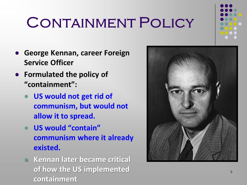 "9 Containment Policy George Kennan, career Foreign Service Officer Formulated the policy of ""containment"": US would not get rid of communism, but woul"