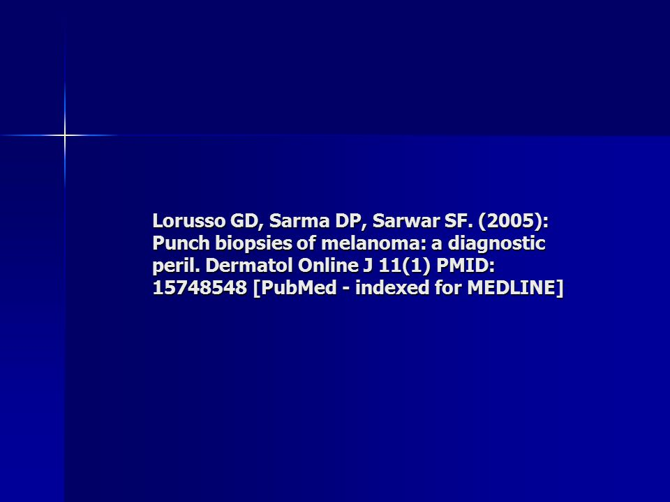 Punch biopsies of melanoma: A diagnostic peril Giovanni D Lorusso MD, Deba P Sarma MD, and Syeda F Sarwar MD Dermatology Online Journal 11 (1): 7 Department of Pathology, Veterans Affairs Medical Center and Louisiana State University Health Sciences Center.