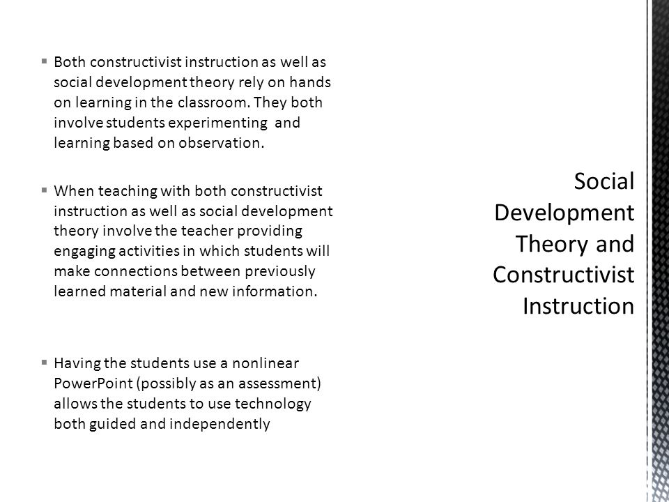  Both constructivist instruction as well as social development theory rely on hands on learning in the classroom. They both involve students experime