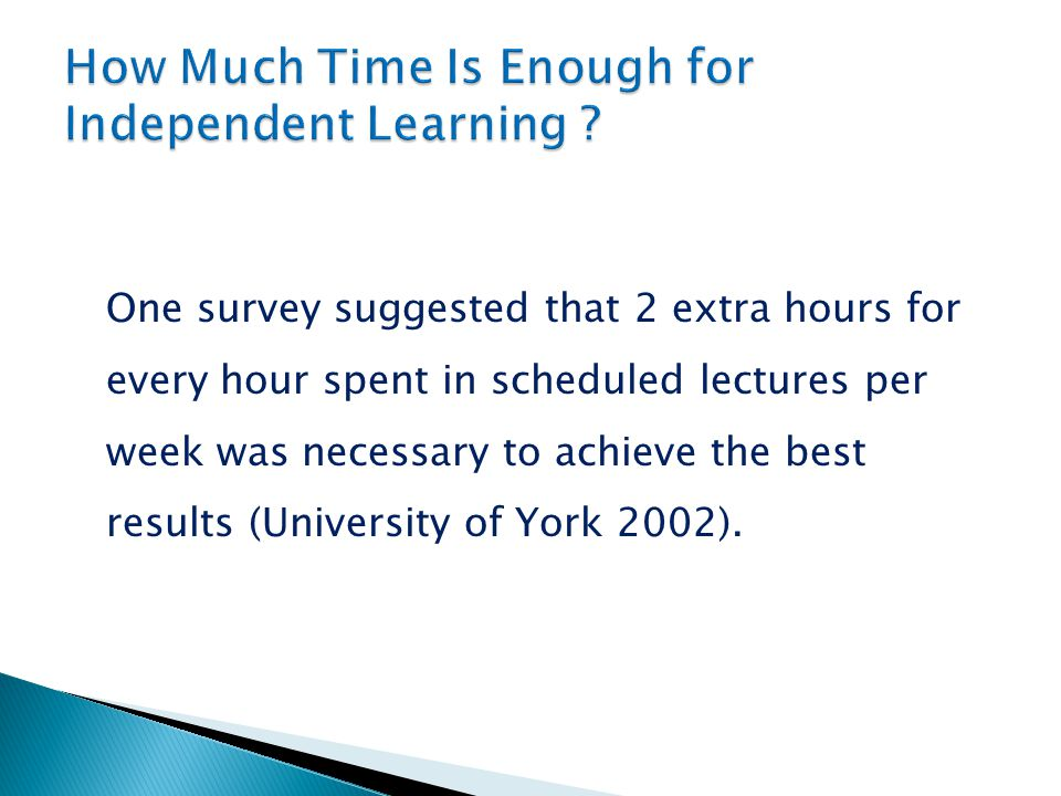 One survey suggested that 2 extra hours for every hour spent in scheduled lectures per week was necessary to achieve the best results (University of York 2002).
