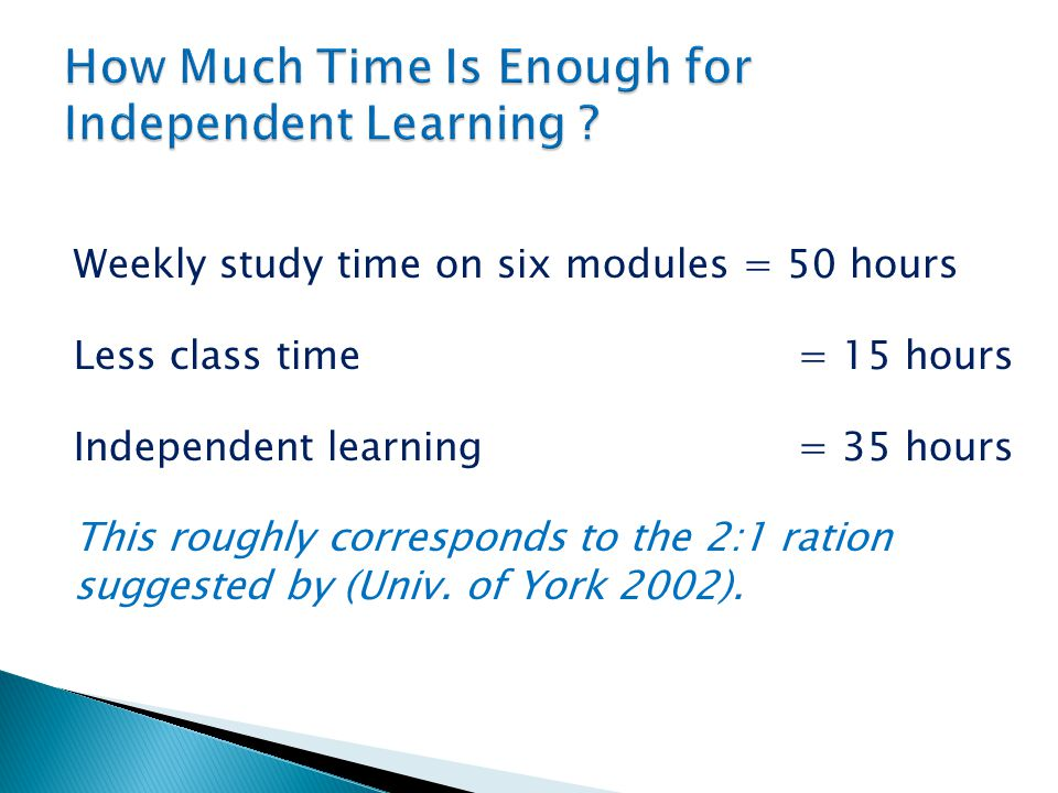 Weekly study time on six modules = 50 hours Less class time = 15 hours Independent learning = 35 hours This roughly corresponds to the 2:1 ration suggested by (Univ.