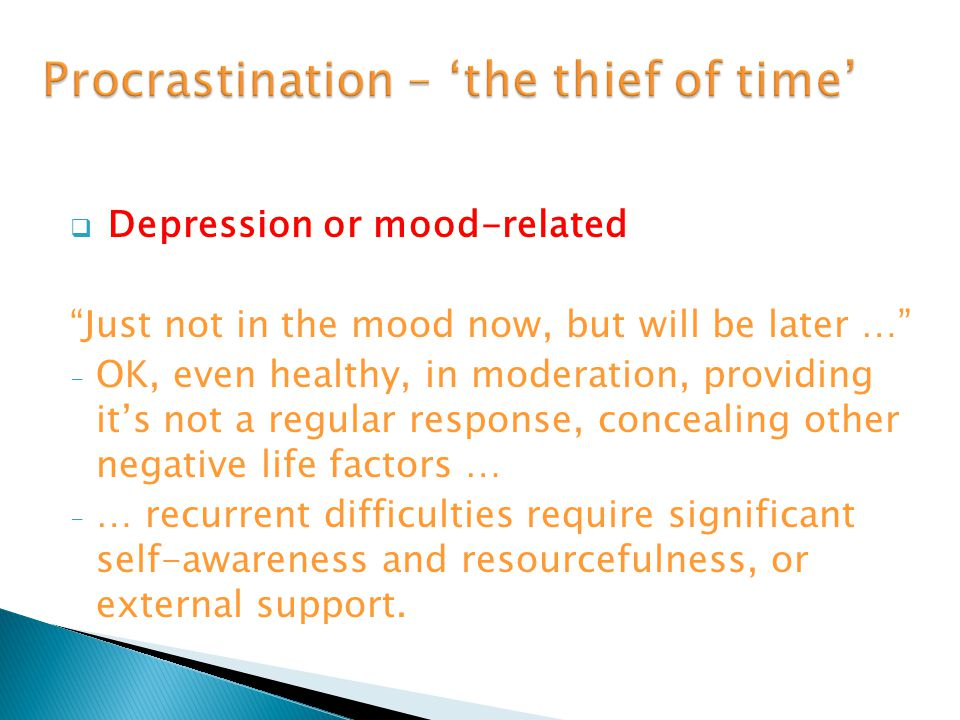  Depression or mood-related Just not in the mood now, but will be later … -O-OK, even healthy, in moderation, providing it's not a regular response, concealing other negative life factors … -…-… recurrent difficulties require significant self-awareness and resourcefulness, or external support.
