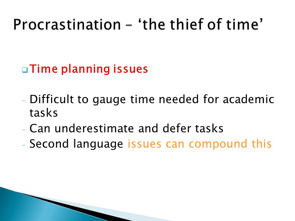  Time planning issues - Difficult to gauge time needed for academic tasks - Can underestimate and defer tasks - Second language issues can compound this