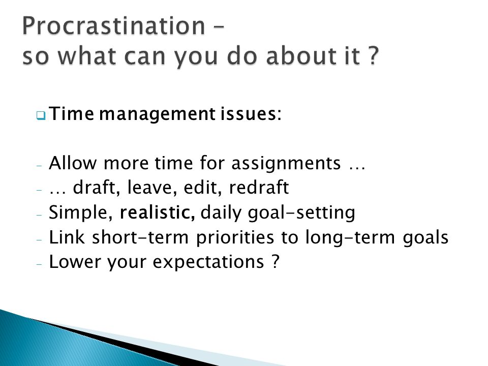  Time management issues: - Allow more time for assignments … - … draft, leave, edit, redraft - Simple, realistic, daily goal-setting - Link short-term priorities to long-term goals - Lower your expectations