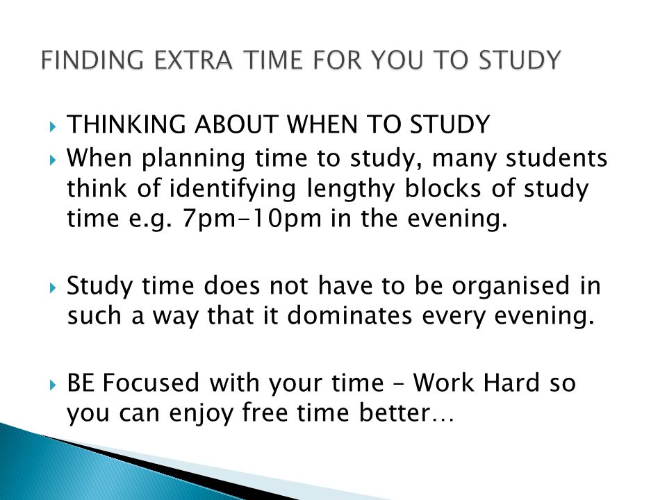  THINKING ABOUT WHEN TO STUDY  When planning time to study, many students think of identifying lengthy blocks of study time e.g.