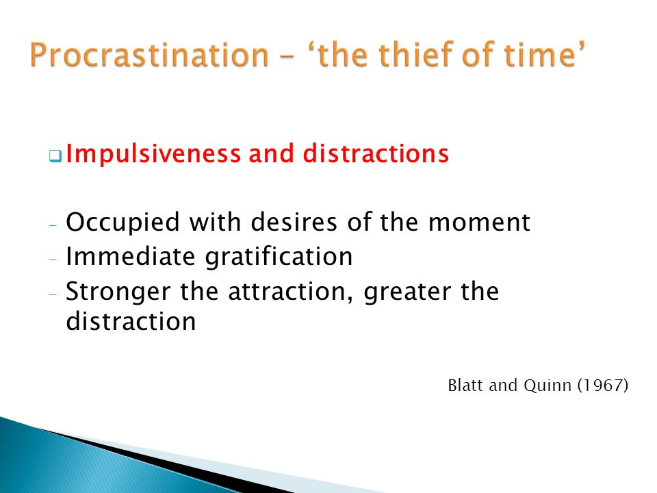  Impulsiveness and distractions - Occupied with desires of the moment - Immediate gratification - Stronger the attraction, greater the distraction Blatt and Quinn (1967)