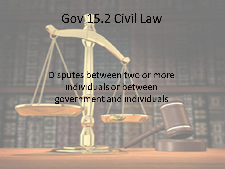 Gov 15.2 Civil Law Disputes between two or more individuals or between government and individuals