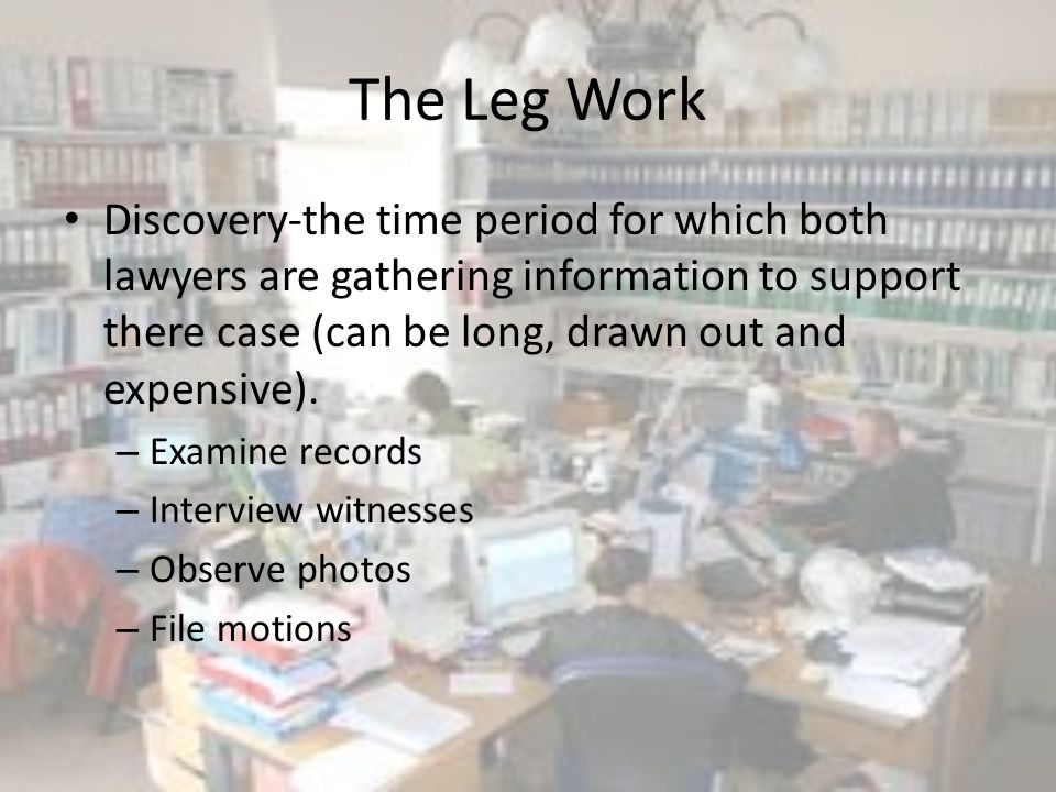 The Leg Work Discovery-the time period for which both lawyers are gathering information to support there case (can be long, drawn out and expensive).