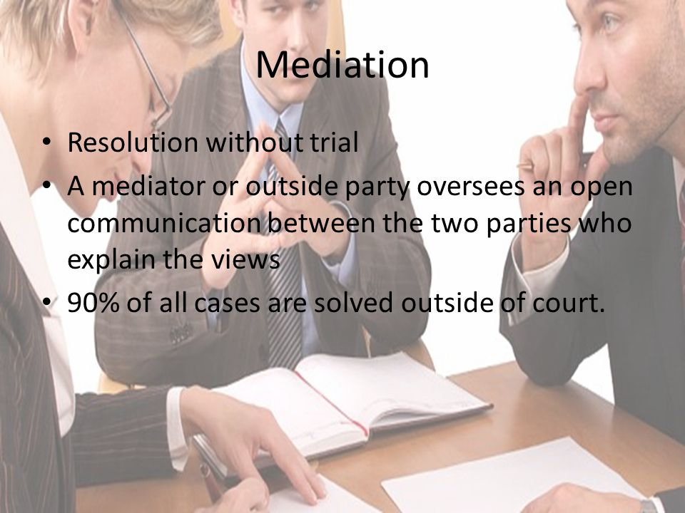 Mediation Resolution without trial A mediator or outside party oversees an open communication between the two parties who explain the views 90% of all cases are solved outside of court.