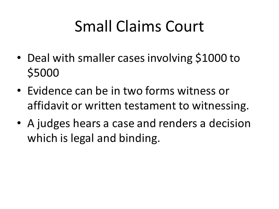 Small Claims Court Deal with smaller cases involving $1000 to $5000 Evidence can be in two forms witness or affidavit or written testament to witnessing.