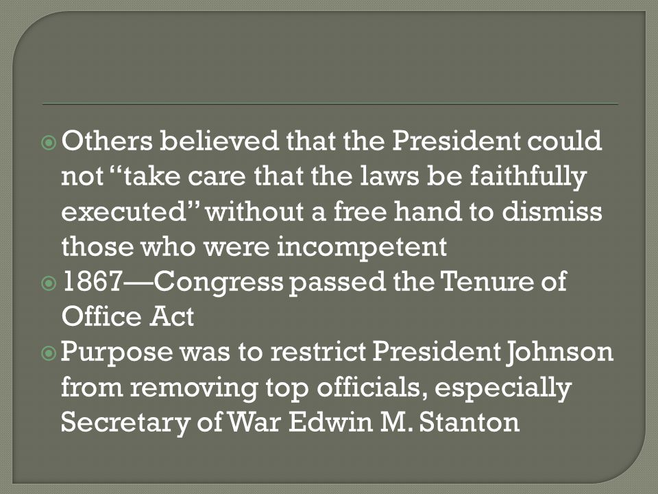 Others believed that the President could not take care that the laws be faithfully executed without a free hand to dismiss those who were incompetent  1867—Congress passed the Tenure of Office Act  Purpose was to restrict President Johnson from removing top officials, especially Secretary of War Edwin M.