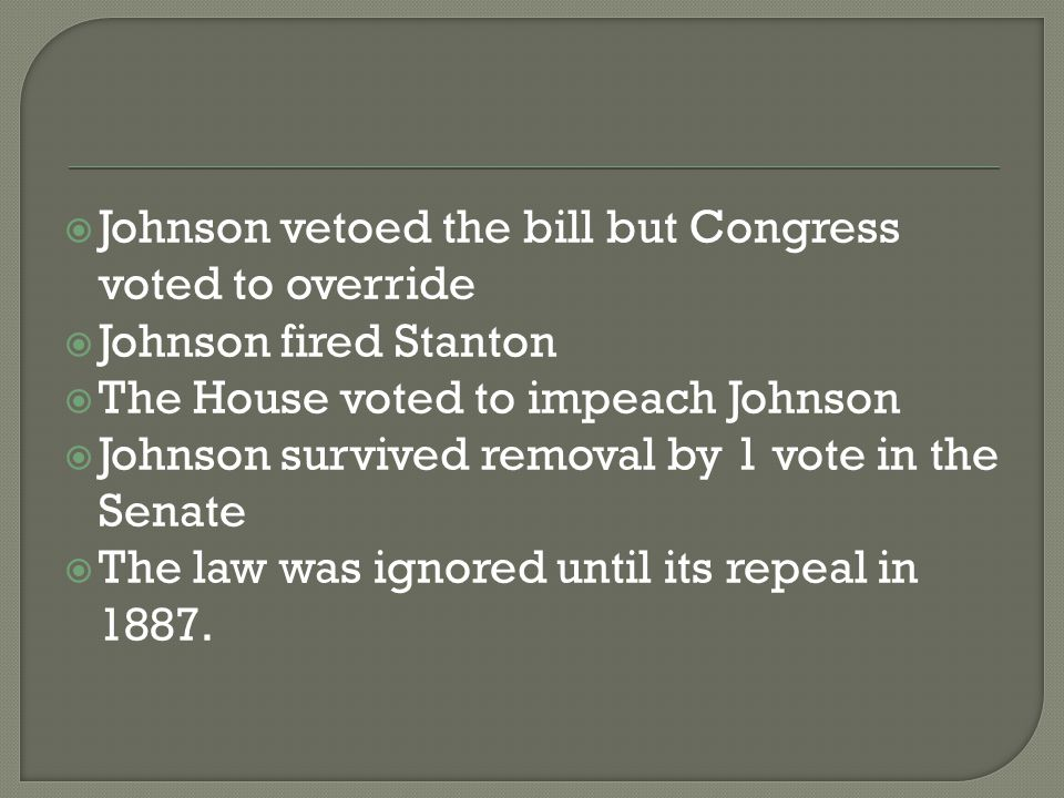  Johnson vetoed the bill but Congress voted to override  Johnson fired Stanton  The House voted to impeach Johnson  Johnson survived removal by 1 vote in the Senate  The law was ignored until its repeal in 1887.