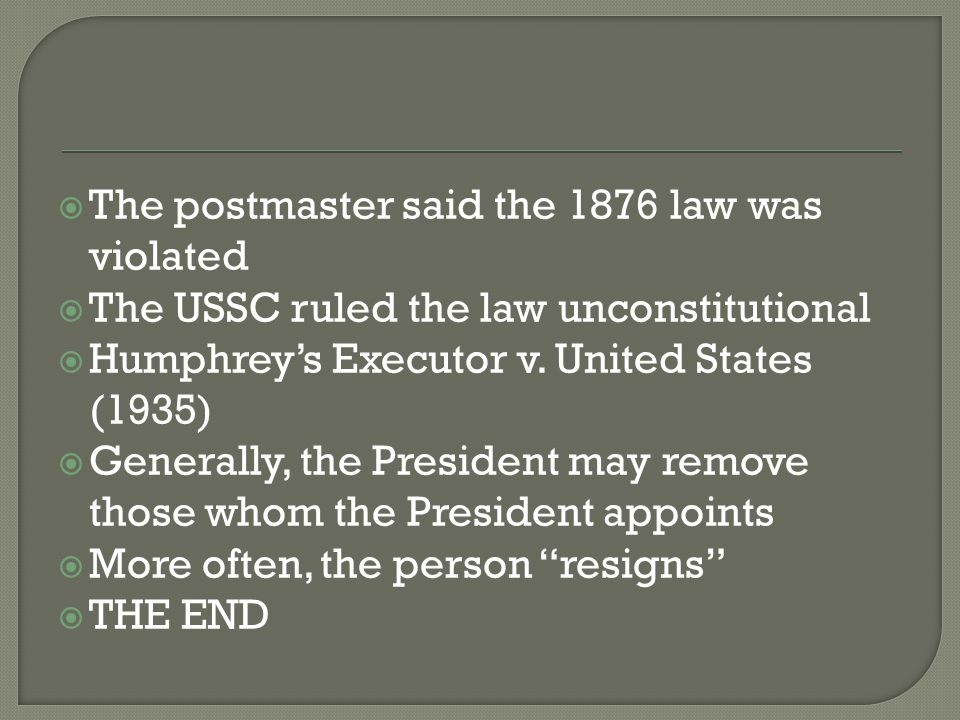  The postmaster said the 1876 law was violated  The USSC ruled the law unconstitutional  Humphrey's Executor v. United States (1935)  Generally, t