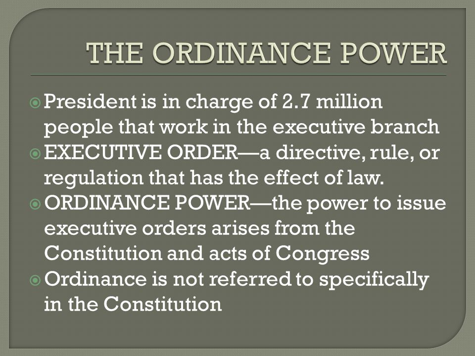  President is in charge of 2.7 million people that work in the executive branch  EXECUTIVE ORDER—a directive, rule, or regulation that has the effect of law.