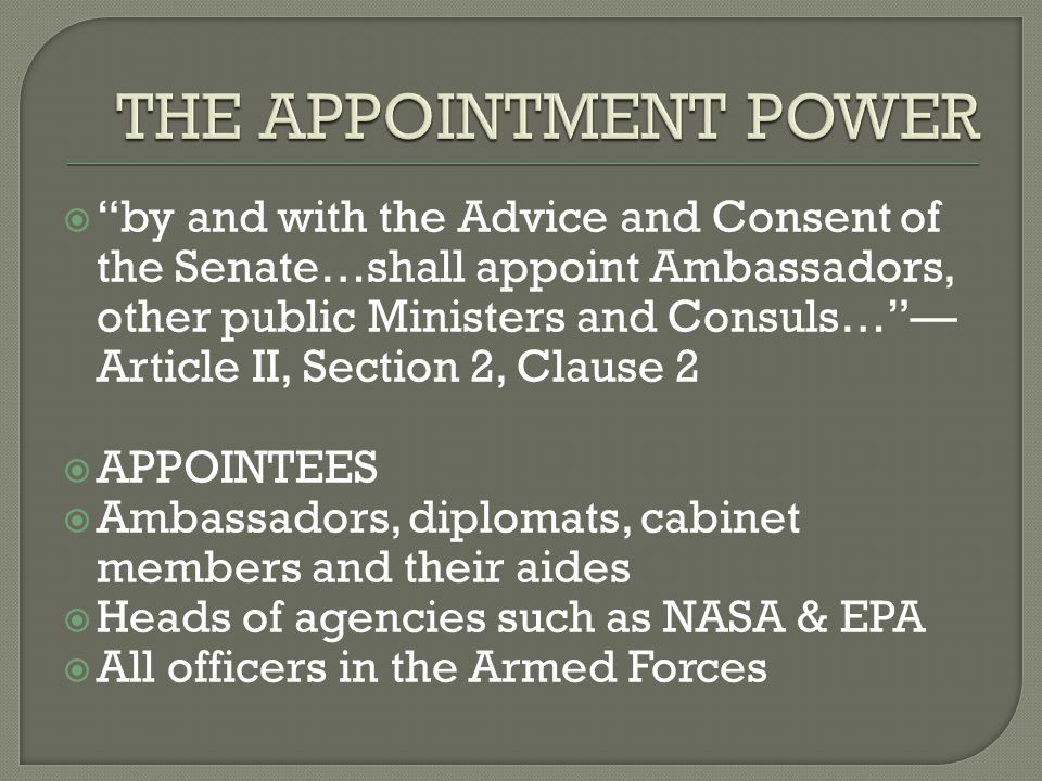  by and with the Advice and Consent of the Senate…shall appoint Ambassadors, other public Ministers and Consuls… — Article II, Section 2, Clause 2  APPOINTEES  Ambassadors, diplomats, cabinet members and their aides  Heads of agencies such as NASA & EPA  All officers in the Armed Forces