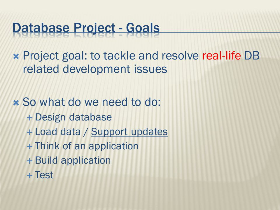  Project goal: to tackle and resolve real-life DB related development issues  So what do we need to do:  Design database  Load data / Support updates  Think of an application  Build application  Test
