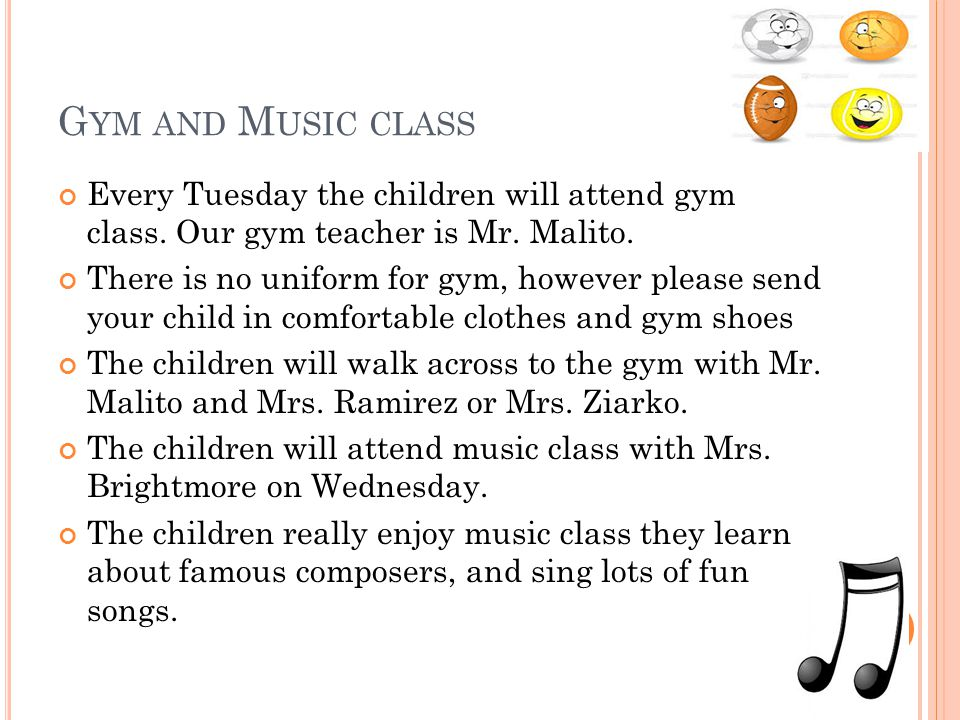 G YM AND M USIC CLASS Every Tuesday the children will attend gym class. Our gym teacher is Mr. Malito. There is no uniform for gym, however please sen