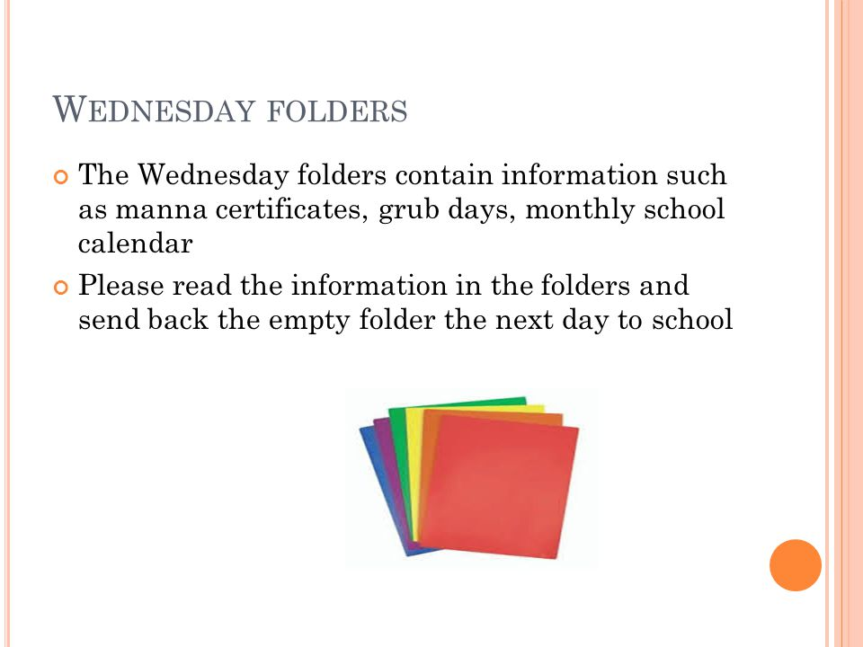 W EDNESDAY FOLDERS The Wednesday folders contain information such as manna certificates, grub days, monthly school calendar Please read the informatio