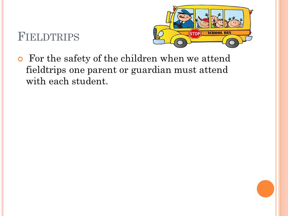 F IELDTRIPS For the safety of the children when we attend fieldtrips one parent or guardian must attend with each student.
