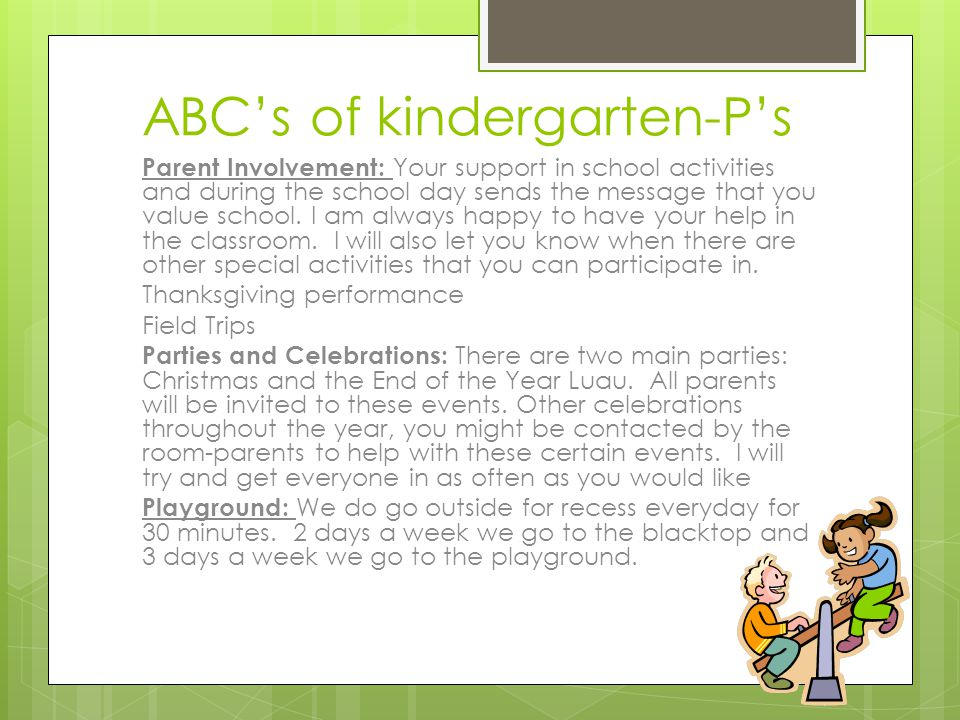 ABC's of kindergarten-P's Parent Involvement: Your support in school activities and during the school day sends the message that you value school. I a