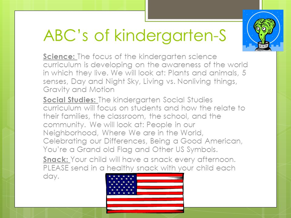 ABC's of kindergarten-S Science: The focus of the kindergarten science curriculum is developing on the awareness of the world in which they live. We w