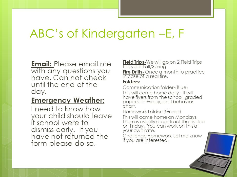 ABC's of Kindergarten –E, F Email: Please email me with any questions you have. Can not check until the end of the day. Emergency Weather: I need to k