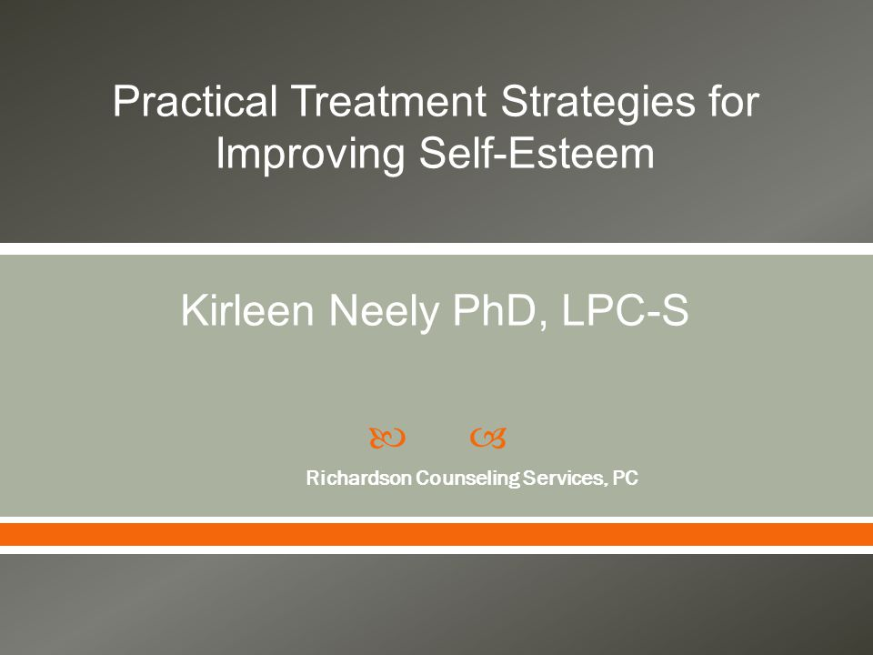  Richardson Counseling Services, PC Practical Treatment Strategies for Improving Self-Esteem Kirleen Neely PhD, LPC-S