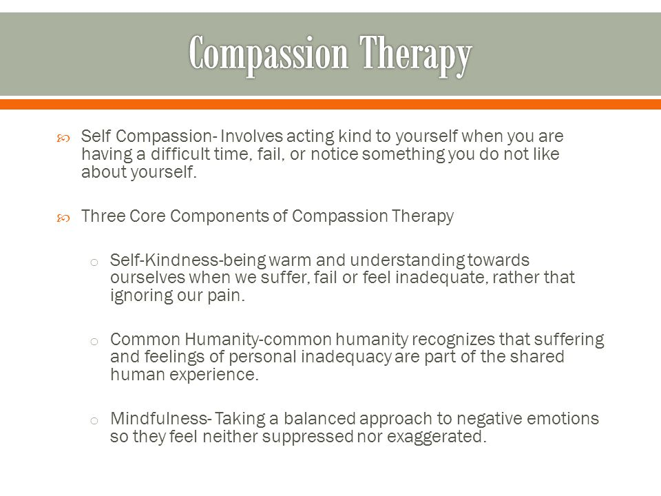  Self Compassion- Involves acting kind to yourself when you are having a difficult time, fail, or notice something you do not like about yourself.