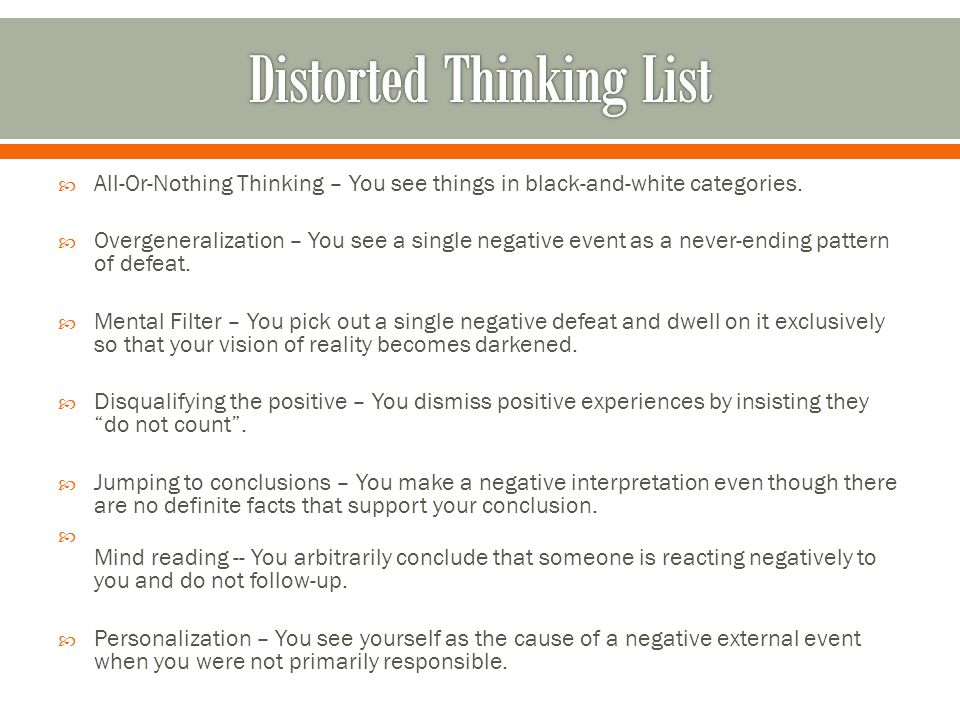  All-Or-Nothing Thinking – You see things in black-and-white categories.  Overgeneralization – You see a single negative event as a never-ending pat