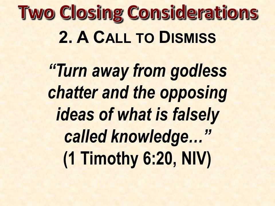 Turn away from godless chatter and the opposing ideas of what is falsely called knowledge… (1 Timothy 6:20, NIV)